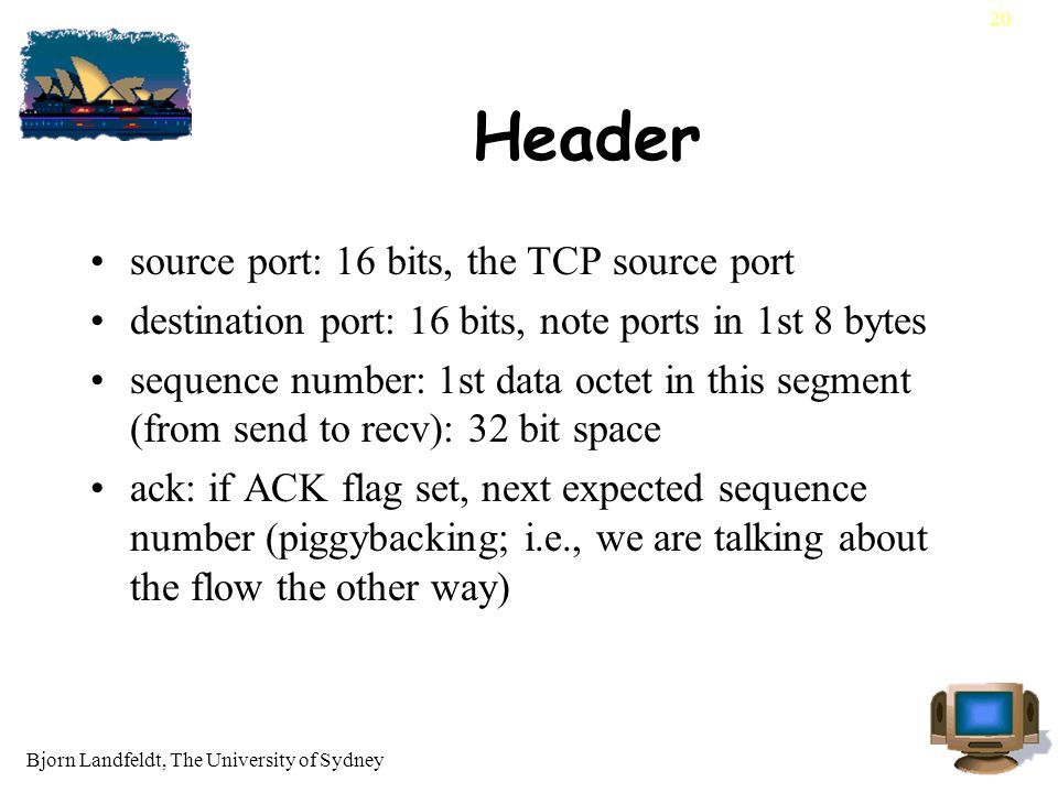 Bjorn Landfeldt, The University of Sydney 20 Header source port: 16 bits, the TCP source port destination port: 16 bits, note ports in 1st 8 bytes sequence number: 1st data octet in this segment (from send to recv): 32 bit space ack: if ACK flag set, next expected sequence number (piggybacking; i.e., we are talking about the flow the other way)