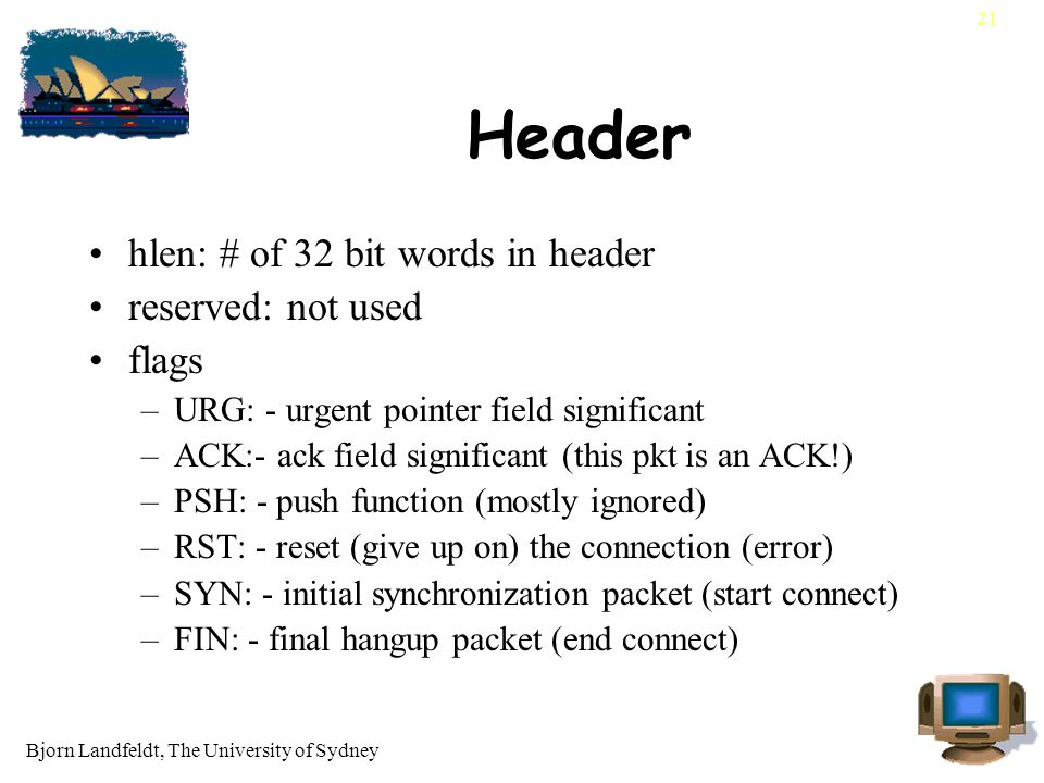 Bjorn Landfeldt, The University of Sydney 21 Header hlen: # of 32 bit words in header reserved: not used flags –URG: - urgent pointer field significant –ACK:- ack field significant (this pkt is an ACK!) –PSH: - push function (mostly ignored) –RST: - reset (give up on) the connection (error) –SYN: - initial synchronization packet (start connect) –FIN: - final hangup packet (end connect)