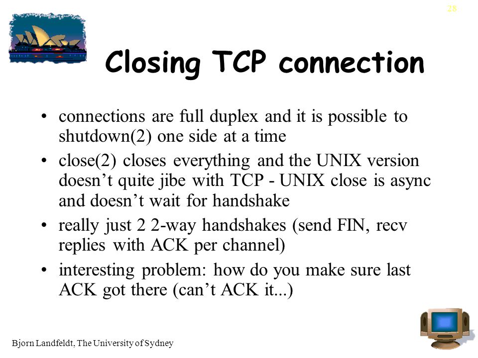 Bjorn Landfeldt, The University of Sydney 28 Closing TCP connection connections are full duplex and it is possible to shutdown(2) one side at a time close(2) closes everything and the UNIX version doesn't quite jibe with TCP - UNIX close is async and doesn't wait for handshake really just 2 2-way handshakes (send FIN, recv replies with ACK per channel) interesting problem: how do you make sure last ACK got there (can't ACK it...)