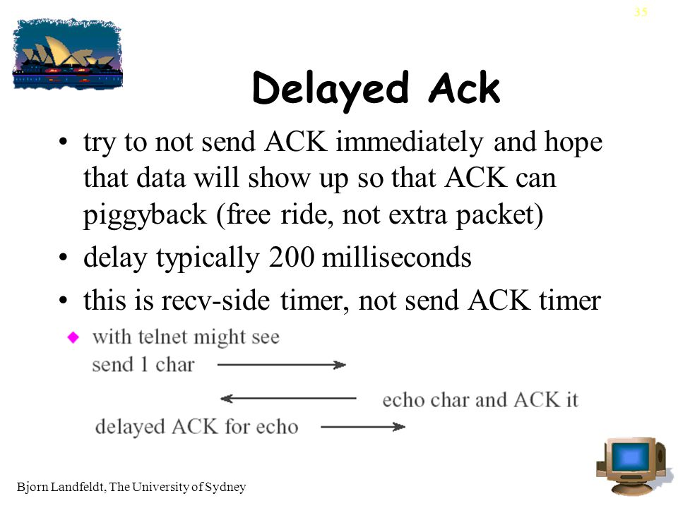 Bjorn Landfeldt, The University of Sydney 35 Delayed Ack try to not send ACK immediately and hope that data will show up so that ACK can piggyback (free ride, not extra packet) delay typically 200 milliseconds this is recv-side timer, not send ACK timer