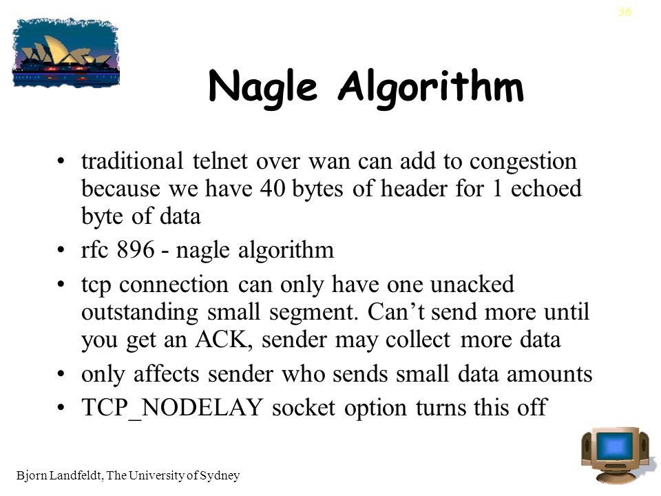 Bjorn Landfeldt, The University of Sydney 36 Nagle Algorithm traditional telnet over wan can add to congestion because we have 40 bytes of header for 1 echoed byte of data rfc 896 - nagle algorithm tcp connection can only have one unacked outstanding small segment.