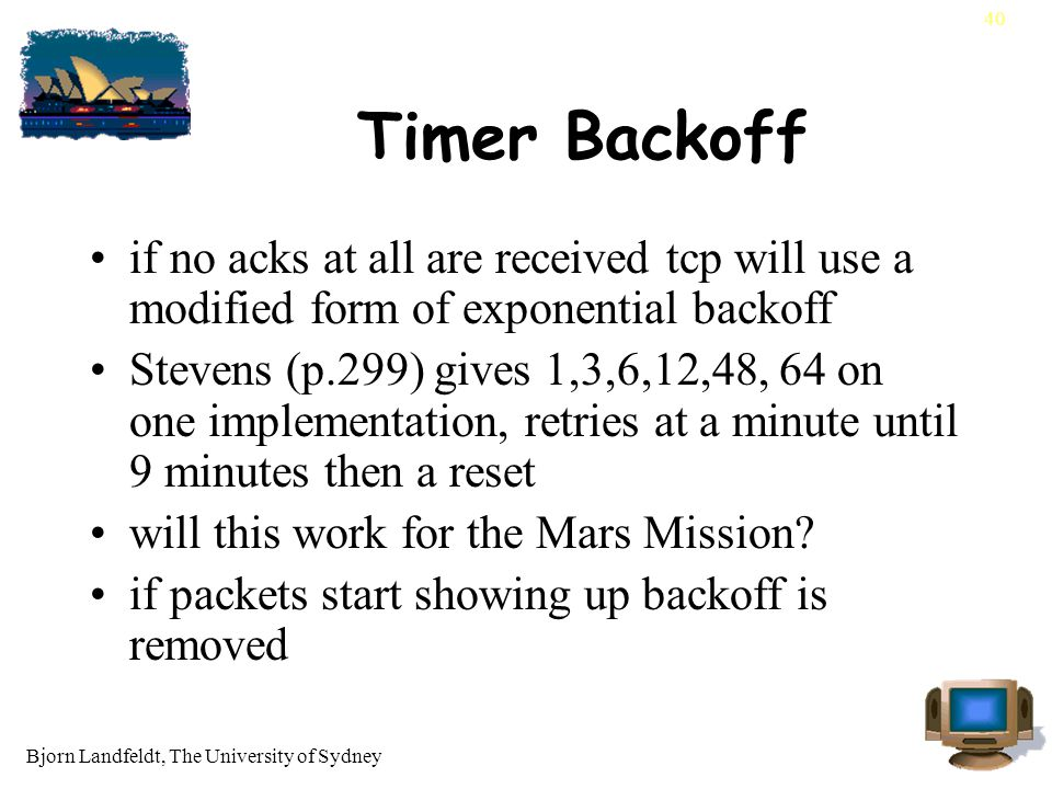 Bjorn Landfeldt, The University of Sydney 40 Timer Backoff if no acks at all are received tcp will use a modified form of exponential backoff Stevens (p.299) gives 1,3,6,12,48, 64 on one implementation, retries at a minute until 9 minutes then a reset will this work for the Mars Mission.
