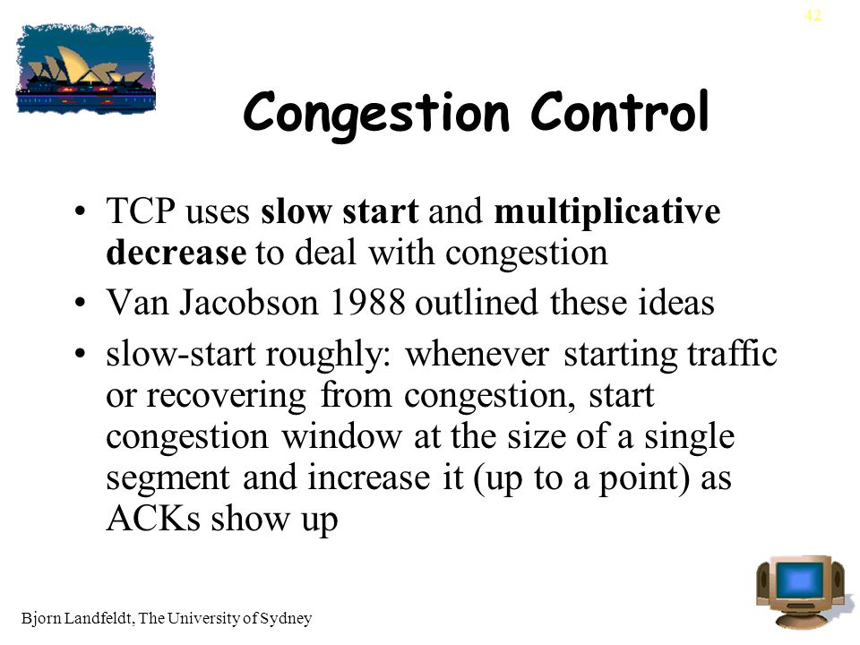Bjorn Landfeldt, The University of Sydney 42 Congestion Control TCP uses slow start and multiplicative decrease to deal with congestion Van Jacobson 1988 outlined these ideas slow-start roughly: whenever starting traffic or recovering from congestion, start congestion window at the size of a single segment and increase it (up to a point) as ACKs show up