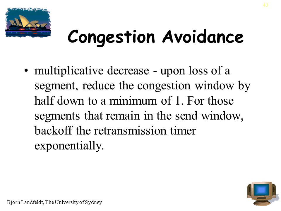 Bjorn Landfeldt, The University of Sydney 43 Congestion Avoidance multiplicative decrease - upon loss of a segment, reduce the congestion window by half down to a minimum of 1.