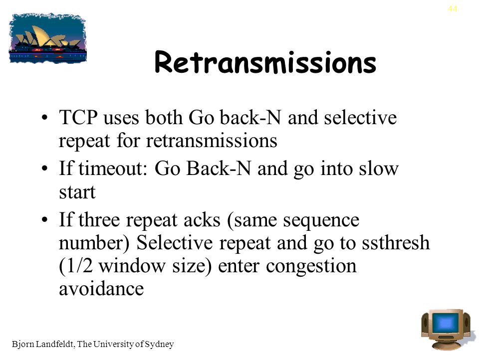Bjorn Landfeldt, The University of Sydney 44 Retransmissions TCP uses both Go back-N and selective repeat for retransmissions If timeout: Go Back-N and go into slow start If three repeat acks (same sequence number) Selective repeat and go to ssthresh (1/2 window size) enter congestion avoidance