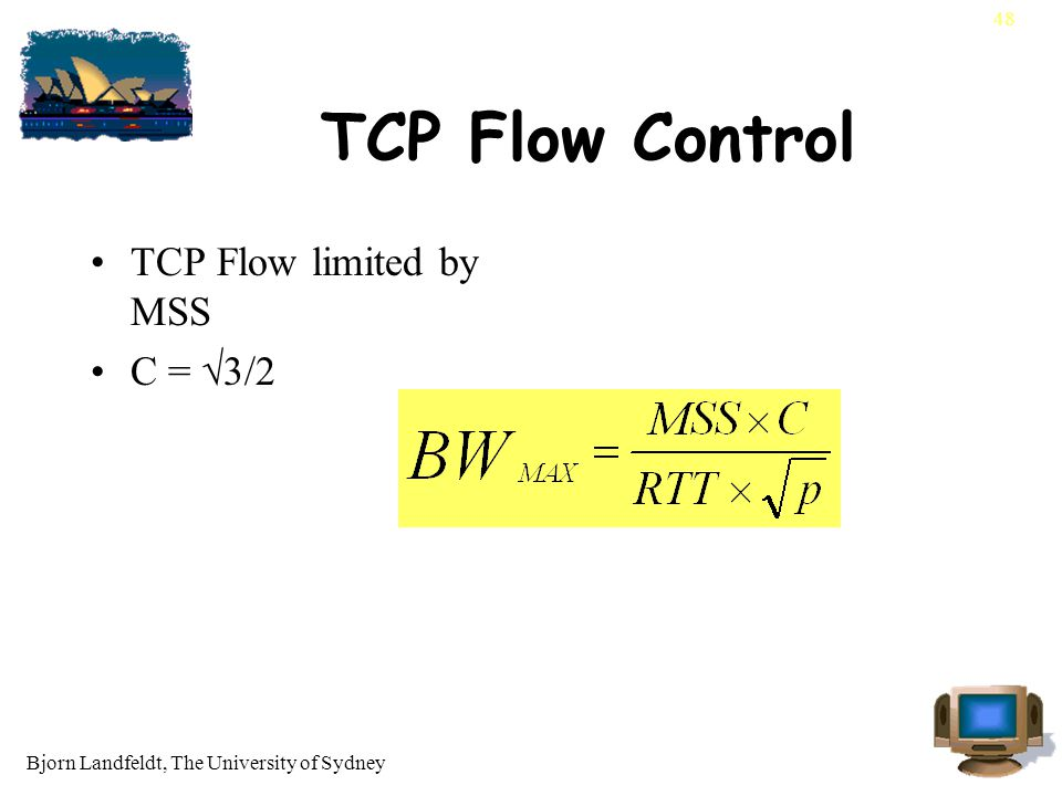 Bjorn Landfeldt, The University of Sydney 48 TCP Flow Control TCP Flow limited by MSS C = √3/2