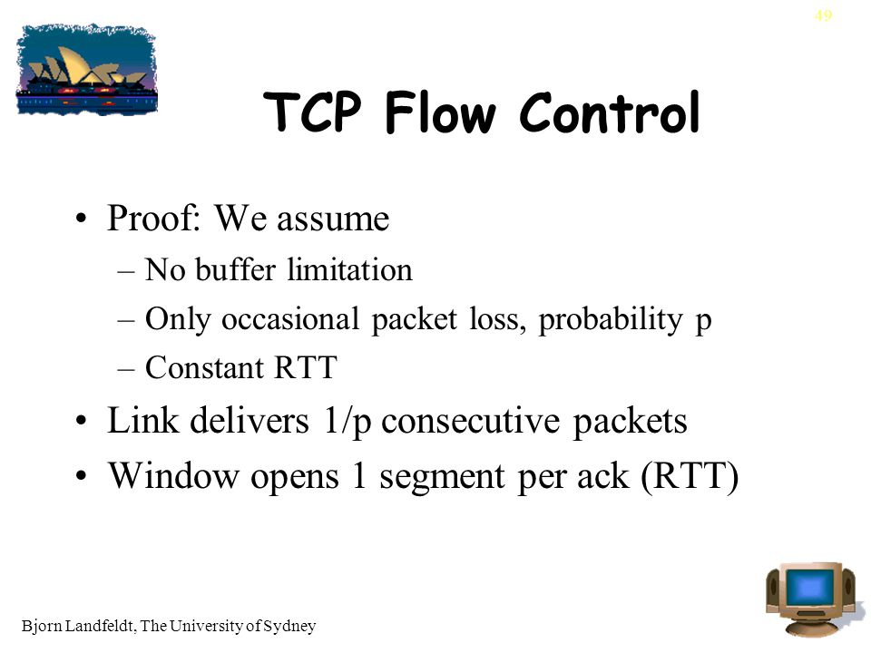 Bjorn Landfeldt, The University of Sydney 49 TCP Flow Control Proof: We assume –No buffer limitation –Only occasional packet loss, probability p –Constant RTT Link delivers 1/p consecutive packets Window opens 1 segment per ack (RTT)