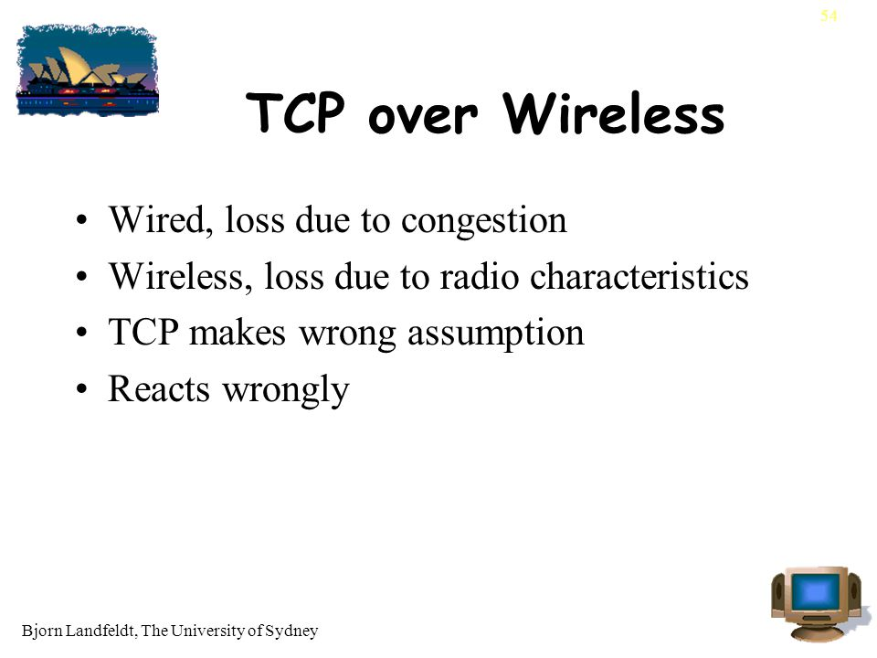 Bjorn Landfeldt, The University of Sydney 54 TCP over Wireless Wired, loss due to congestion Wireless, loss due to radio characteristics TCP makes wrong assumption Reacts wrongly