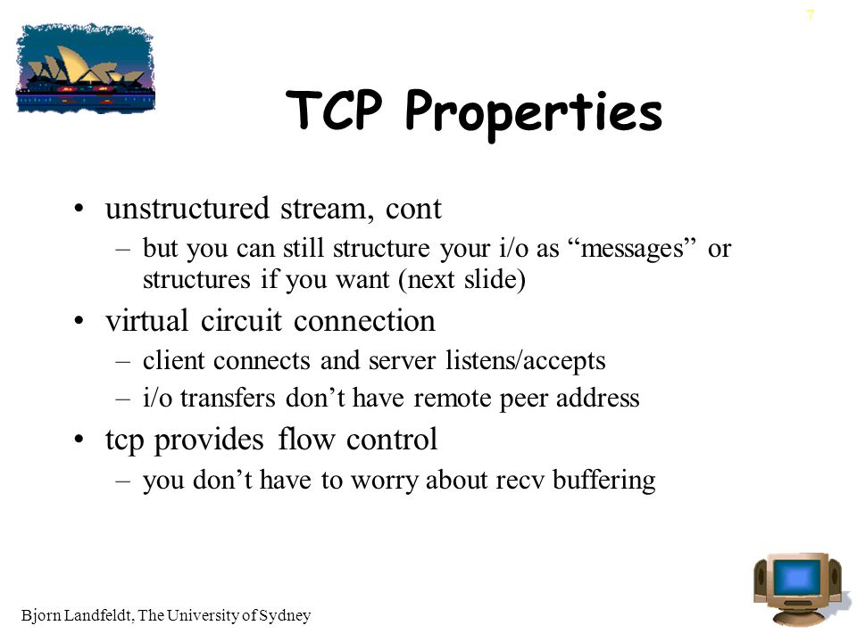 Bjorn Landfeldt, The University of Sydney 7 TCP Properties unstructured stream, cont –but you can still structure your i/o as messages or structures if you want (next slide) virtual circuit connection –client connects and server listens/accepts –i/o transfers don't have remote peer address tcp provides flow control –you don't have to worry about recv buffering