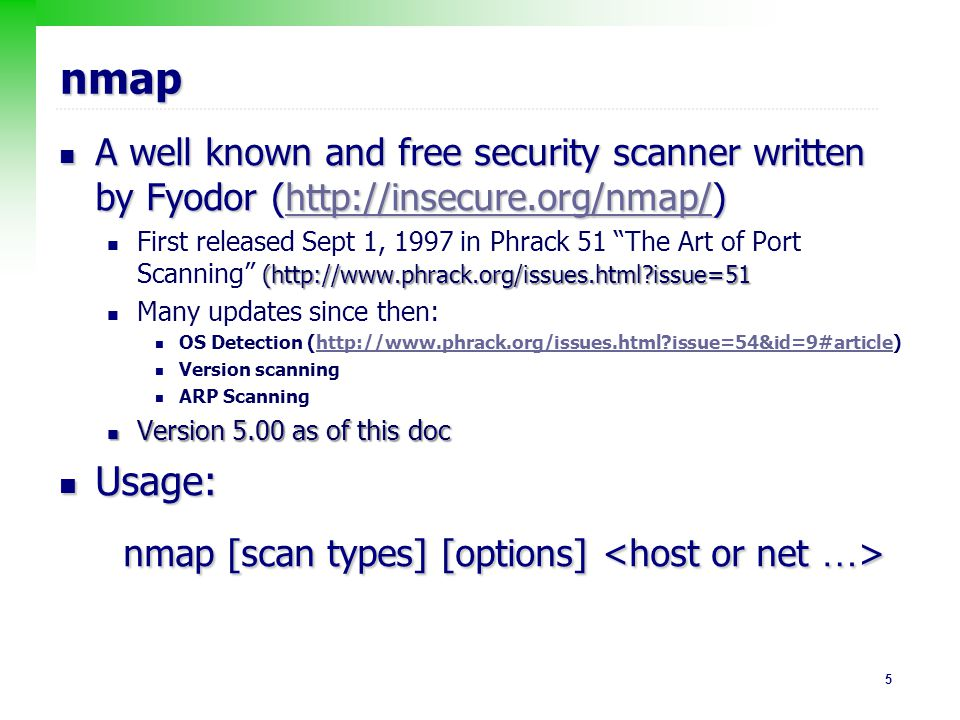 16 Port Scanning : TCP Connect Scan Use basic TCP connection establishment mechanism; complete 3-ways handshake Use basic TCP connection establishment mechanism; complete 3-ways handshake Easily to detect by inspecting the system log Easily to detect by inspecting the system log Scanner Target SYN SYN/ACK ACK Scanner Target SYN RST/ACK a port is opened a port is closed