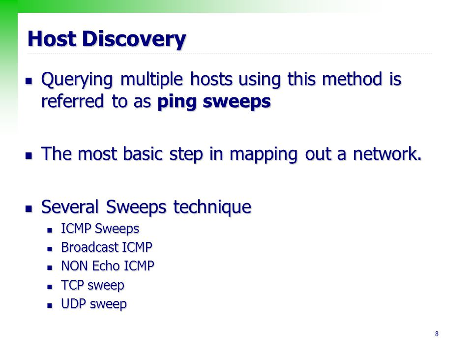 9 Host Discovery : ICMP Sweeps Technique Technique sending an ICMP ECHO request (ICMP type 8) sending an ICMP ECHO request (ICMP type 8) If an ICMP ECHO reply (ICMP type 0) is received : target is alive; If an ICMP ECHO reply (ICMP type 0) is received : target is alive; No response: target is down No response: target is down Pros & Cons Pros & Cons easy to implement easy to implement fairly slow, easy to be blocked fairly slow, easy to be blocked Scanner Target ICMP ECHO request ICMO ECHO reply Scanner Target a host is alive a host is down/filtered ICMP ECHO request No response