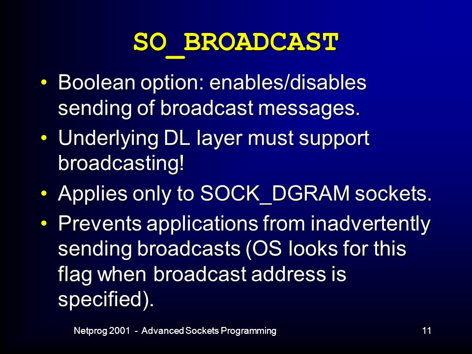 Netprog 2001 - Advanced Sockets Programming11 SO_BROADCAST Boolean option: enables/disables sending of broadcast messages.Boolean option: enables/disables sending of broadcast messages.