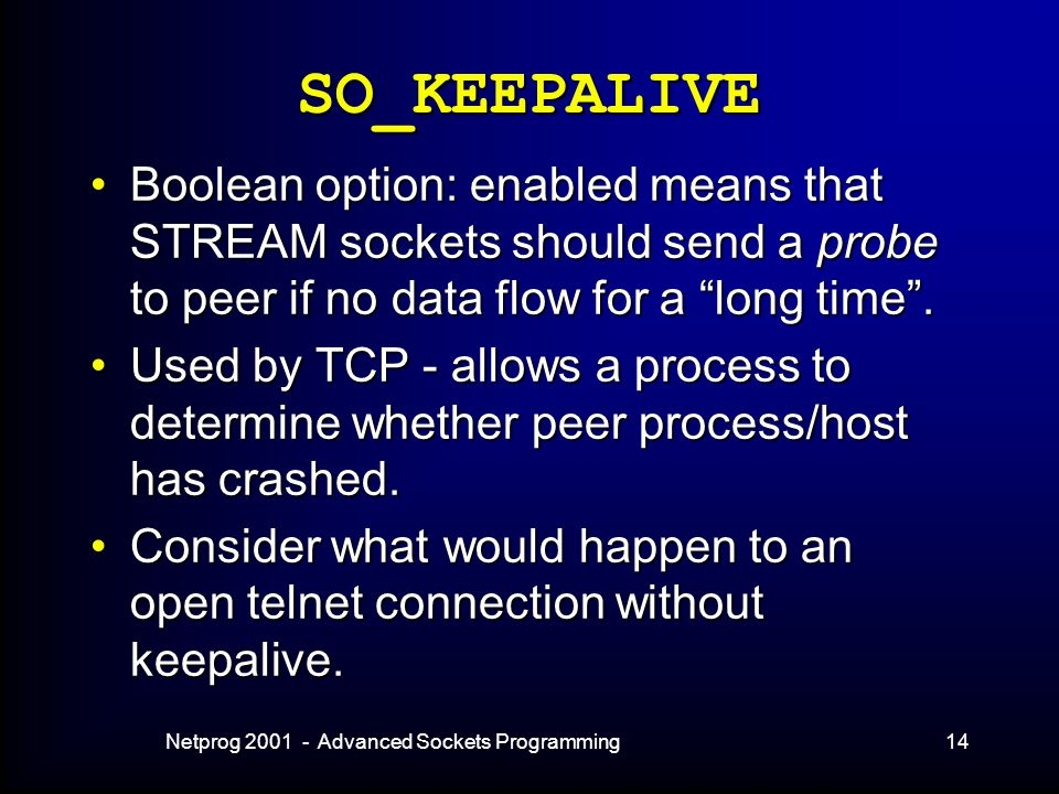 Netprog 2001 - Advanced Sockets Programming14 SO_KEEPALIVE Boolean option: enabled means that STREAM sockets should send a probe to peer if no data flow for a long time .Boolean option: enabled means that STREAM sockets should send a probe to peer if no data flow for a long time .