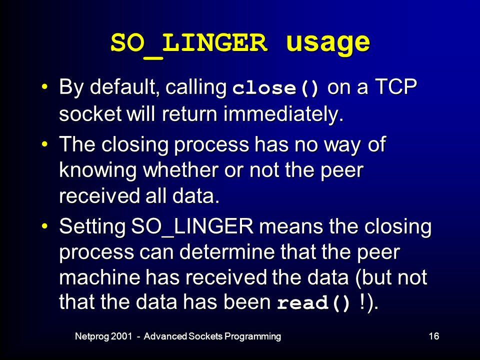 Netprog 2001 - Advanced Sockets Programming16 SO_LINGER usage By default, calling close() on a TCP socket will return immediately.By default, calling close() on a TCP socket will return immediately.