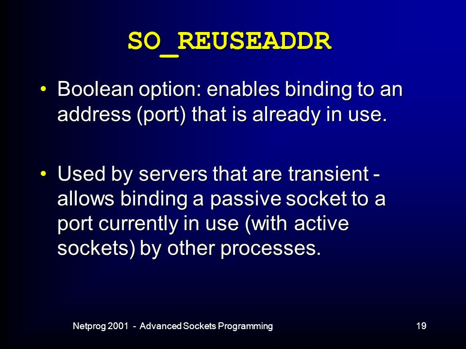 Netprog 2001 - Advanced Sockets Programming19 SO_REUSEADDR Boolean option: enables binding to an address (port) that is already in use.Boolean option: enables binding to an address (port) that is already in use.