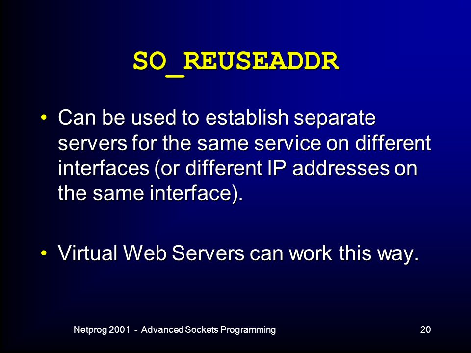 Netprog 2001 - Advanced Sockets Programming20 SO_REUSEADDR Can be used to establish separate servers for the same service on different interfaces (or different IP addresses on the same interface).Can be used to establish separate servers for the same service on different interfaces (or different IP addresses on the same interface).