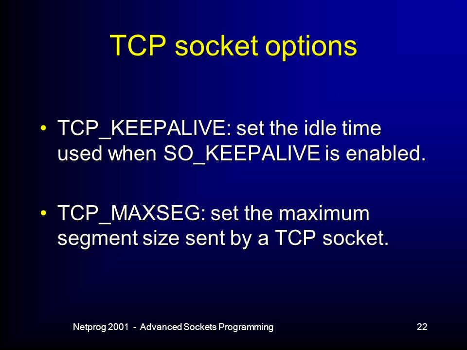 Netprog 2001 - Advanced Sockets Programming22 TCP socket options TCP_KEEPALIVE: set the idle time used when SO_KEEPALIVE is enabled.TCP_KEEPALIVE: set the idle time used when SO_KEEPALIVE is enabled.