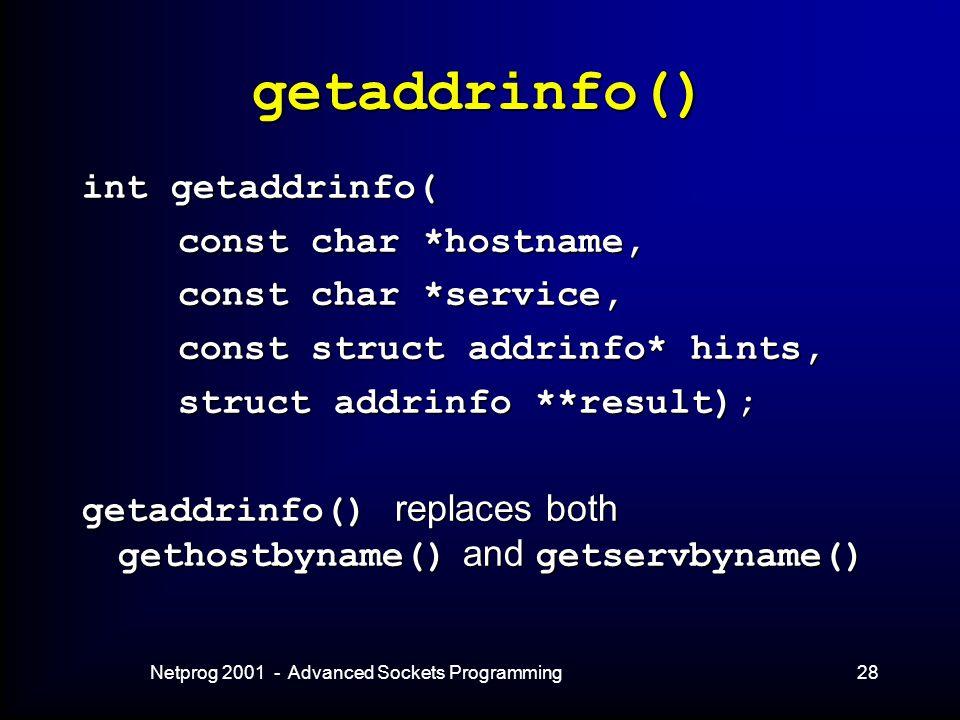 Netprog 2001 - Advanced Sockets Programming28 getaddrinfo() int getaddrinfo( const char *hostname, const char *service, const struct addrinfo* hints, struct addrinfo **result); getaddrinfo() replaces both gethostbyname() and getservbyname()