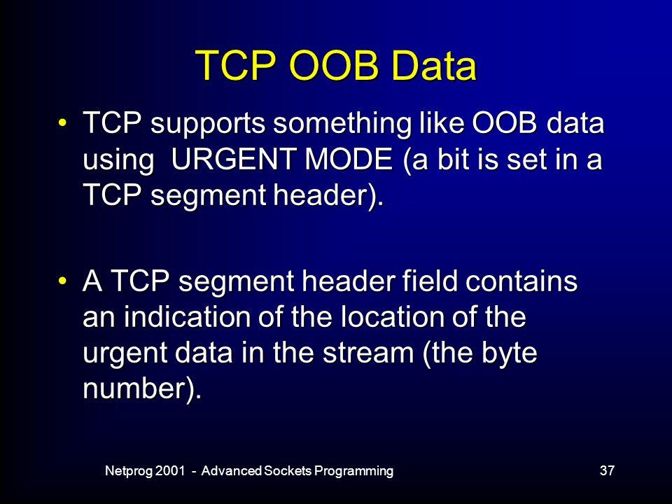 Netprog 2001 - Advanced Sockets Programming37 TCP OOB Data TCP supports something like OOB data using URGENT MODE (a bit is set in a TCP segment header).TCP supports something like OOB data using URGENT MODE (a bit is set in a TCP segment header).