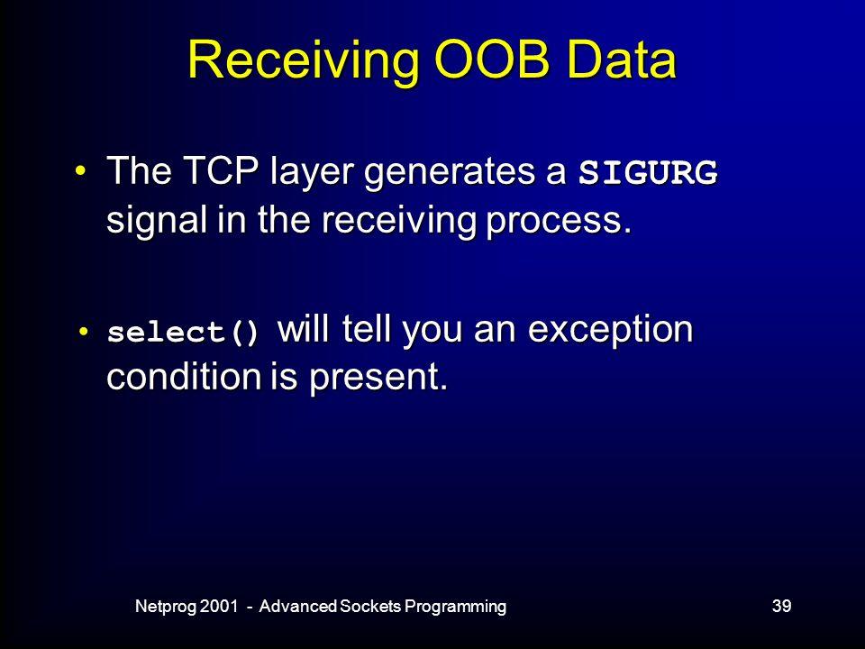Netprog 2001 - Advanced Sockets Programming39 Receiving OOB Data The TCP layer generates a SIGURG signal in the receiving process.The TCP layer generates a SIGURG signal in the receiving process.