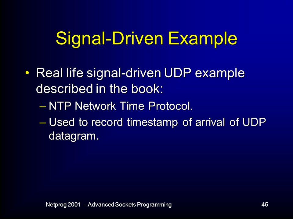 Netprog 2001 - Advanced Sockets Programming45 Signal-Driven Example Real life signal-driven UDP example described in the book:Real life signal-driven UDP example described in the book: –NTP Network Time Protocol.