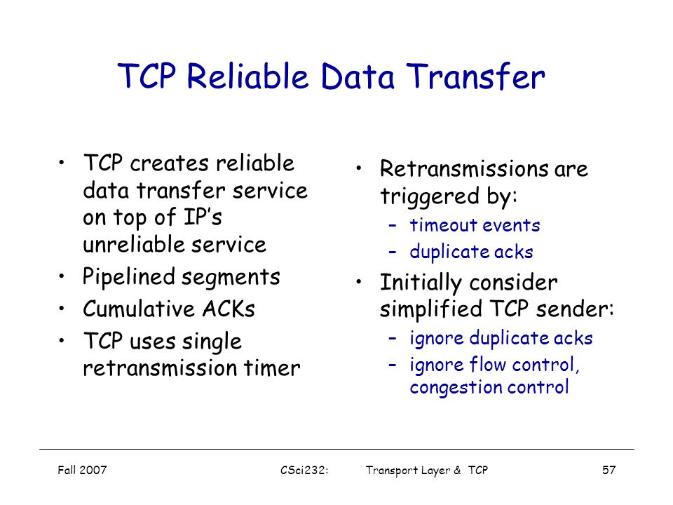 "Fall 2007CSci232: Transport Layer & TCP56 TCP Seq. #'s and ACKs Seq. #'s: byte stream ""number""of first byte in segment's data ACKs: seq # of next byte"