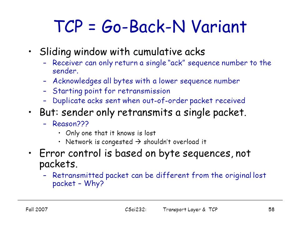 Fall 2007CSci232: Transport Layer & TCP57 TCP Reliable Data Transfer TCP creates reliable data transfer service on top of IP's unreliable service Pipe