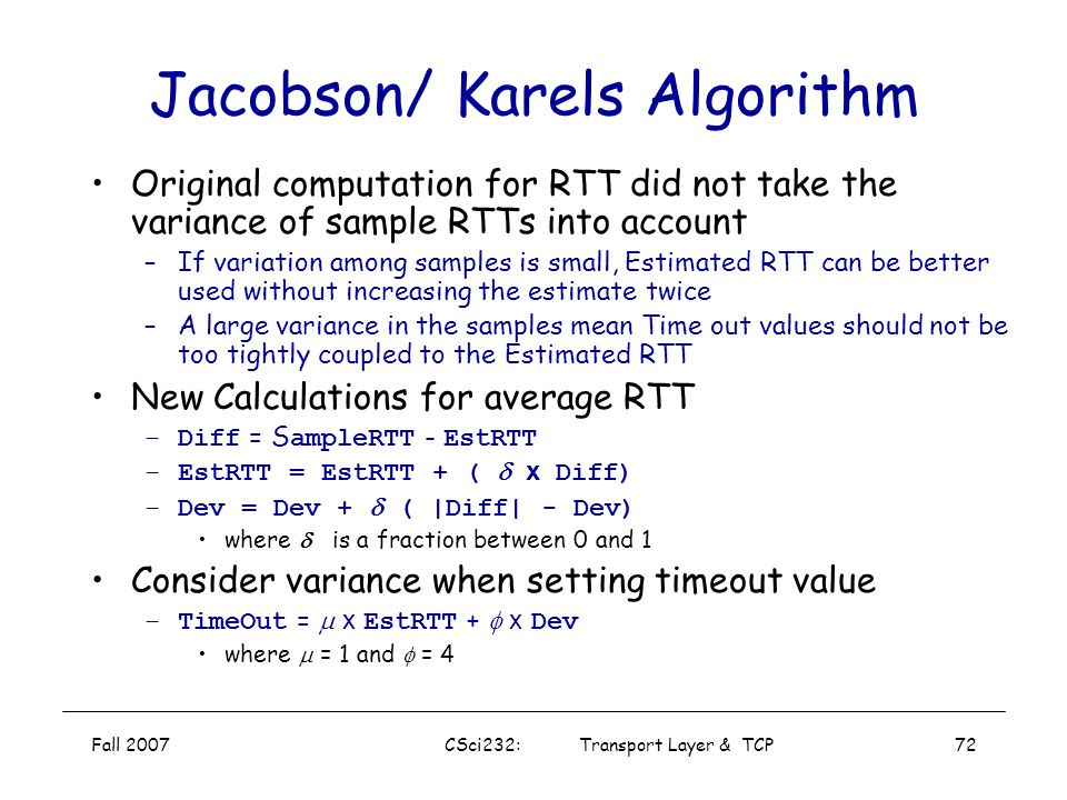 Fall 2007CSci232: Transport Layer & TCP71 Karn/Partridge Algorithm Solution: Do not sample RTT when retransmitting –only measures sample RTT for segme