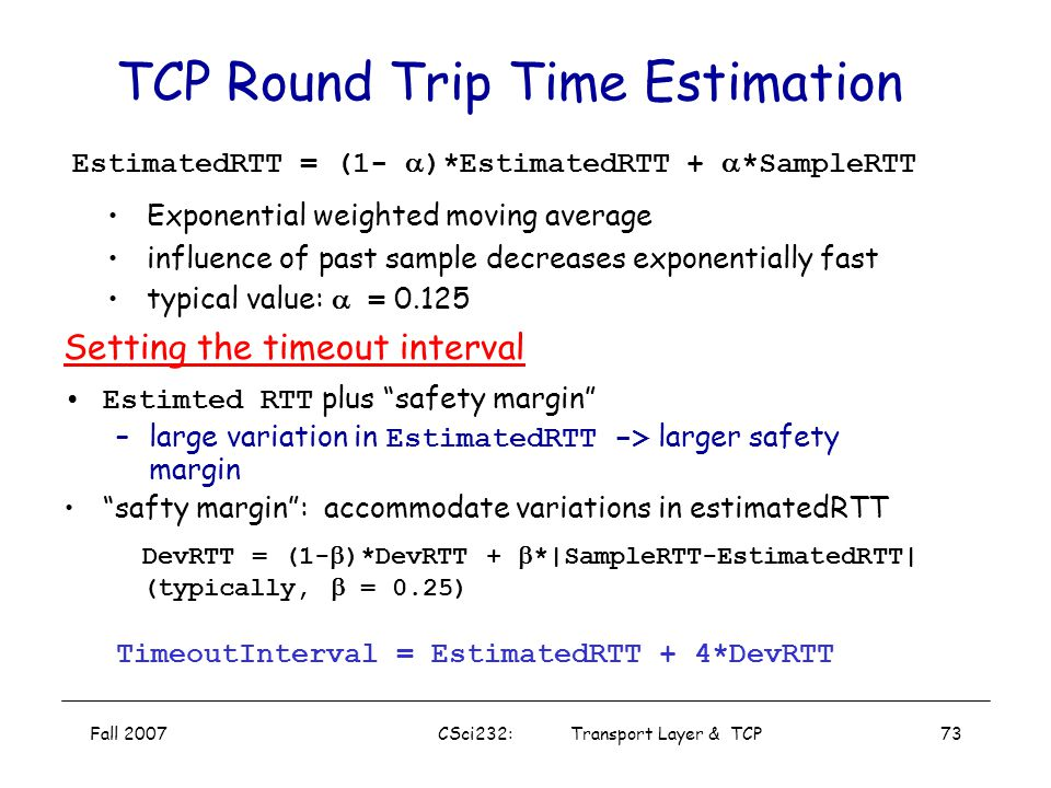 Fall 2007CSci232: Transport Layer & TCP72 Jacobson/ Karels Algorithm Original computation for RTT did not take the variance of sample RTTs into accoun
