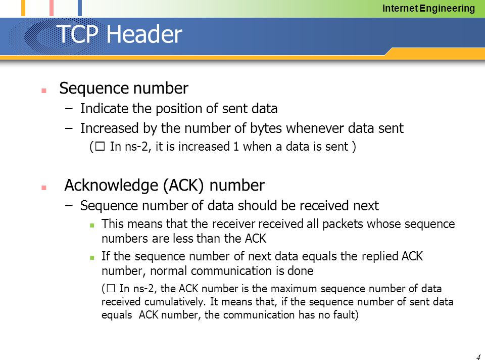 Internet Engineering 4 TCP Header Sequence number –Indicate the position of sent data –Increased by the number of bytes whenever data sent ( ※ In ns-2