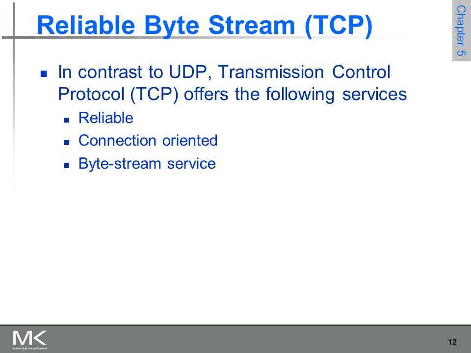 12 Chapter 5 Reliable Byte Stream (TCP) In contrast to UDP, Transmission Control Protocol (TCP) offers the following services Reliable Connection oriented Byte-stream service