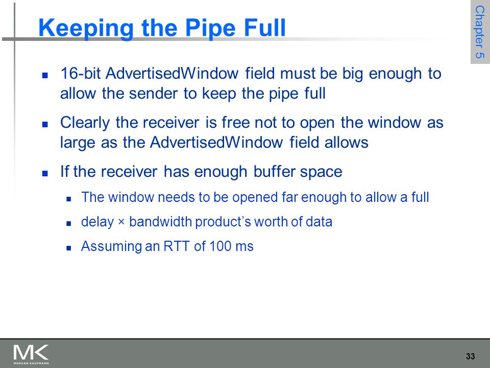 33 Chapter 5 Keeping the Pipe Full 16-bit AdvertisedWindow field must be big enough to allow the sender to keep the pipe full Clearly the receiver is free not to open the window as large as the AdvertisedWindow field allows If the receiver has enough buffer space The window needs to be opened far enough to allow a full delay × bandwidth product's worth of data Assuming an RTT of 100 ms