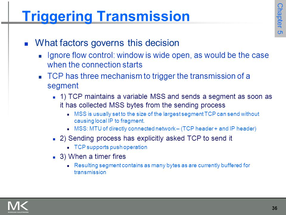 36 Chapter 5 Triggering Transmission What factors governs this decision Ignore flow control: window is wide open, as would be the case when the connection starts TCP has three mechanism to trigger the transmission of a segment 1) TCP maintains a variable MSS and sends a segment as soon as it has collected MSS bytes from the sending process MSS is usually set to the size of the largest segment TCP can send without causing local IP to fragment.