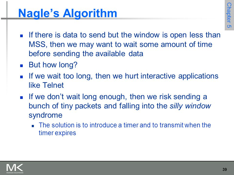 39 Chapter 5 Nagle's Algorithm If there is data to send but the window is open less than MSS, then we may want to wait some amount of time before sending the available data But how long.