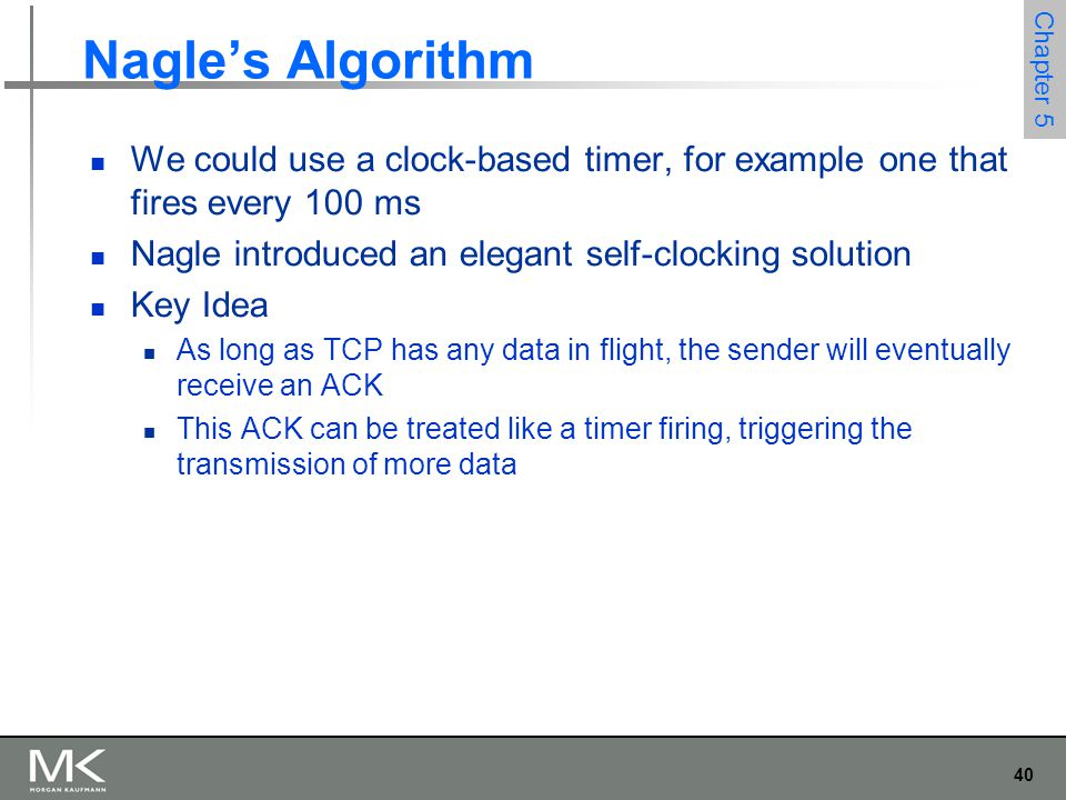 40 Chapter 5 Nagle's Algorithm We could use a clock-based timer, for example one that fires every 100 ms Nagle introduced an elegant self-clocking solution Key Idea As long as TCP has any data in flight, the sender will eventually receive an ACK This ACK can be treated like a timer firing, triggering the transmission of more data