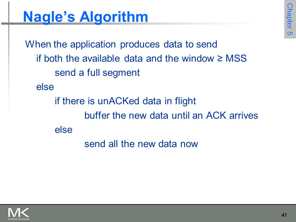 41 Chapter 5 Nagle's Algorithm When the application produces data to send if both the available data and the window ≥ MSS send a full segment else if there is unACKed data in flight buffer the new data until an ACK arrives else send all the new data now