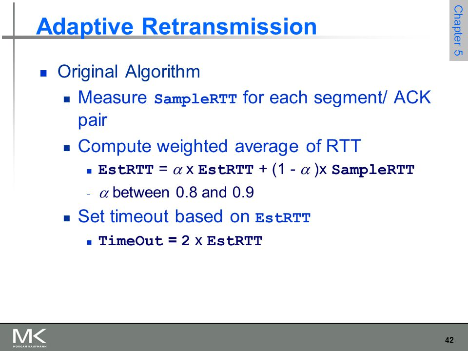 42 Chapter 5 Adaptive Retransmission Original Algorithm Measure SampleRTT for each segment/ ACK pair Compute weighted average of RTT EstRTT =  x EstRTT + (1 -  )x SampleRTT   between 0.8 and 0.9 Set timeout based on EstRTT TimeOut = 2 x EstRTT