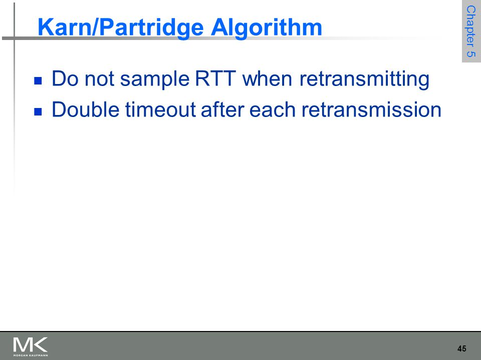 45 Chapter 5 Karn/Partridge Algorithm Do not sample RTT when retransmitting Double timeout after each retransmission