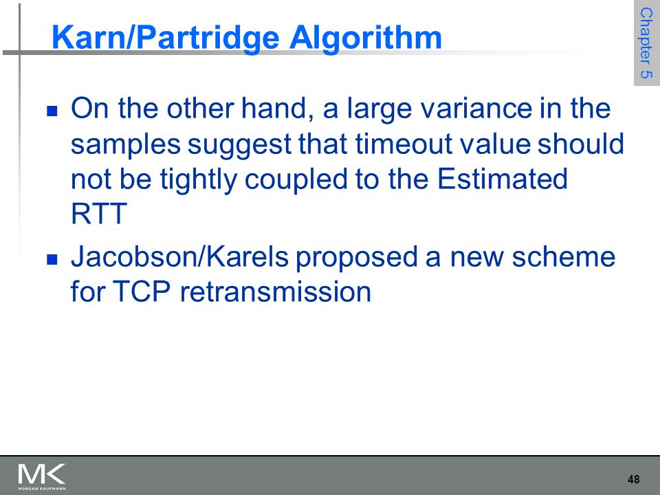 48 Chapter 5 Karn/Partridge Algorithm On the other hand, a large variance in the samples suggest that timeout value should not be tightly coupled to the Estimated RTT Jacobson/Karels proposed a new scheme for TCP retransmission