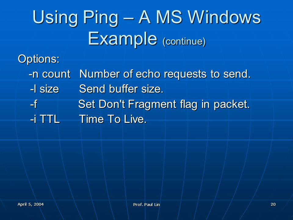 April 5, 2004 Prof. Paul Lin 19 Using Ping – A MS Windows Example Ping Command C:\>ping /.