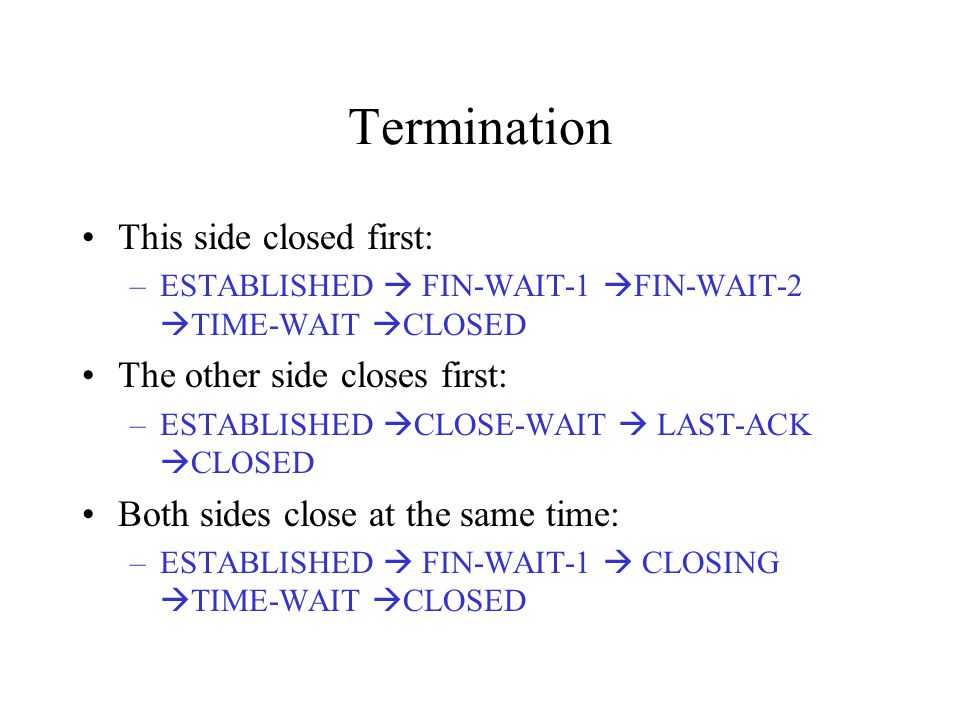 Termination This side closed first: –ESTABLISHED  FIN-WAIT-1  FIN-WAIT-2  TIME-WAIT  CLOSED The other side closes first: –ESTABLISHED  CLOSE-WAIT