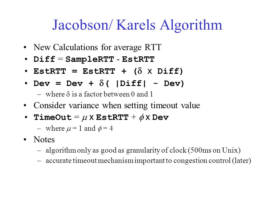 Jacobson/ Karels Algorithm New Calculations for average RTT Diff = SampleRTT - EstRTT EstRTT = EstRTT + (  x Diff) Dev = Dev +  ( |Diff| - Dev) –where  is a factor between 0 and 1 Consider variance when setting timeout value TimeOut =  x EstRTT +  x Dev –where  = 1 and  = 4 Notes –algorithm only as good as granularity of clock (500ms on Unix) –accurate timeout mechanism important to congestion control (later)