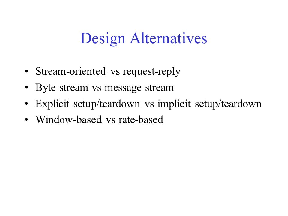 Design Alternatives Stream-oriented vs request-reply Byte stream vs message stream Explicit setup/teardown vs implicit setup/teardown Window-based vs rate-based