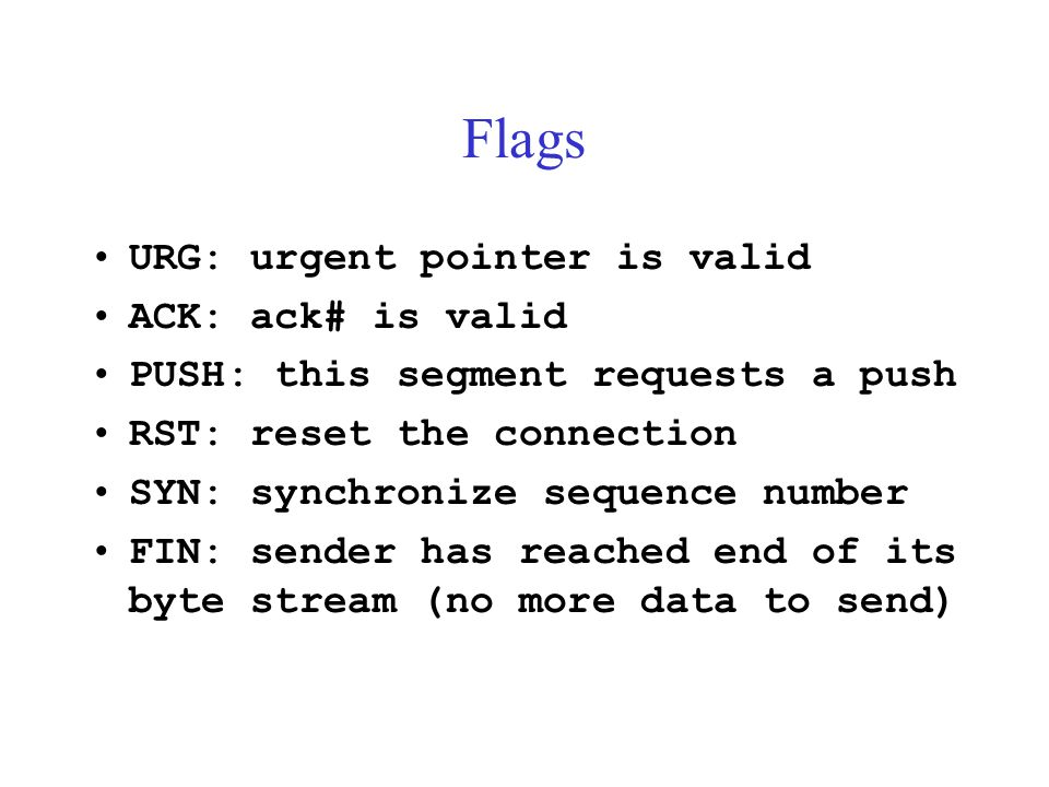 Flags URG: urgent pointer is valid ACK: ack# is valid PUSH: this segment requests a push RST: reset the connection SYN: synchronize sequence number FI