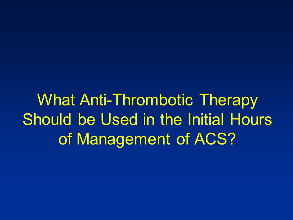 What Anti-Thrombotic Therapy Should be Used in the Initial Hours of Management of ACS?