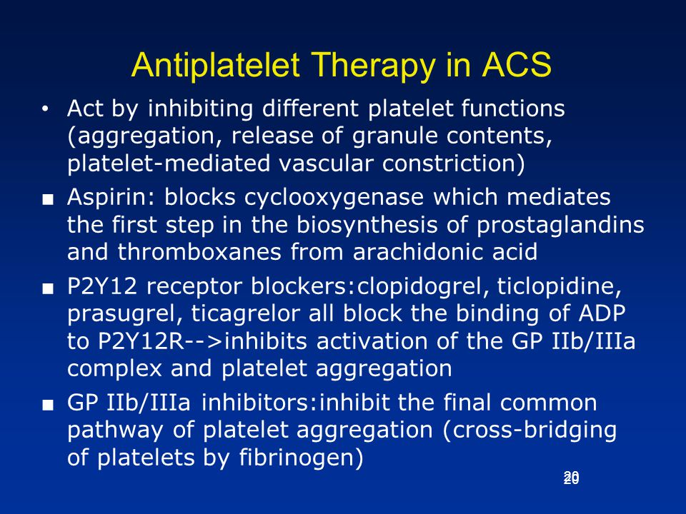 20 Antiplatelet Therapy in ACS Act by inhibiting different platelet functions (aggregation, release of granule contents, platelet-mediated vascular co