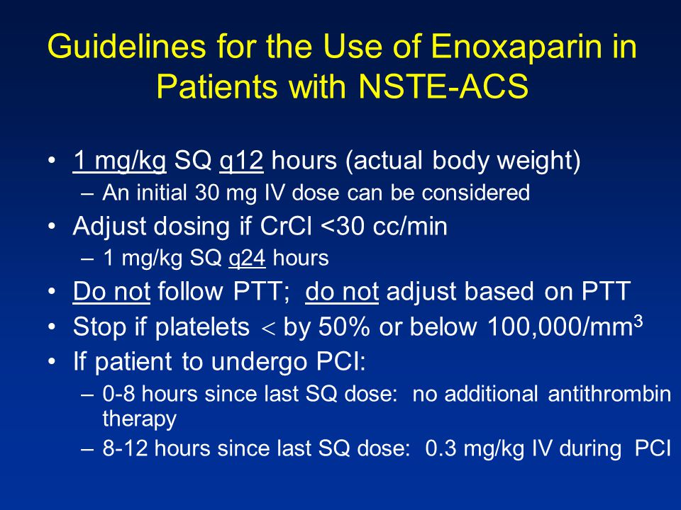 Guidelines for the Use of Enoxaparin in Patients with NSTE-ACS 1 mg/kg SQ q12 hours (actual body weight) –An initial 30 mg IV dose can be considered A