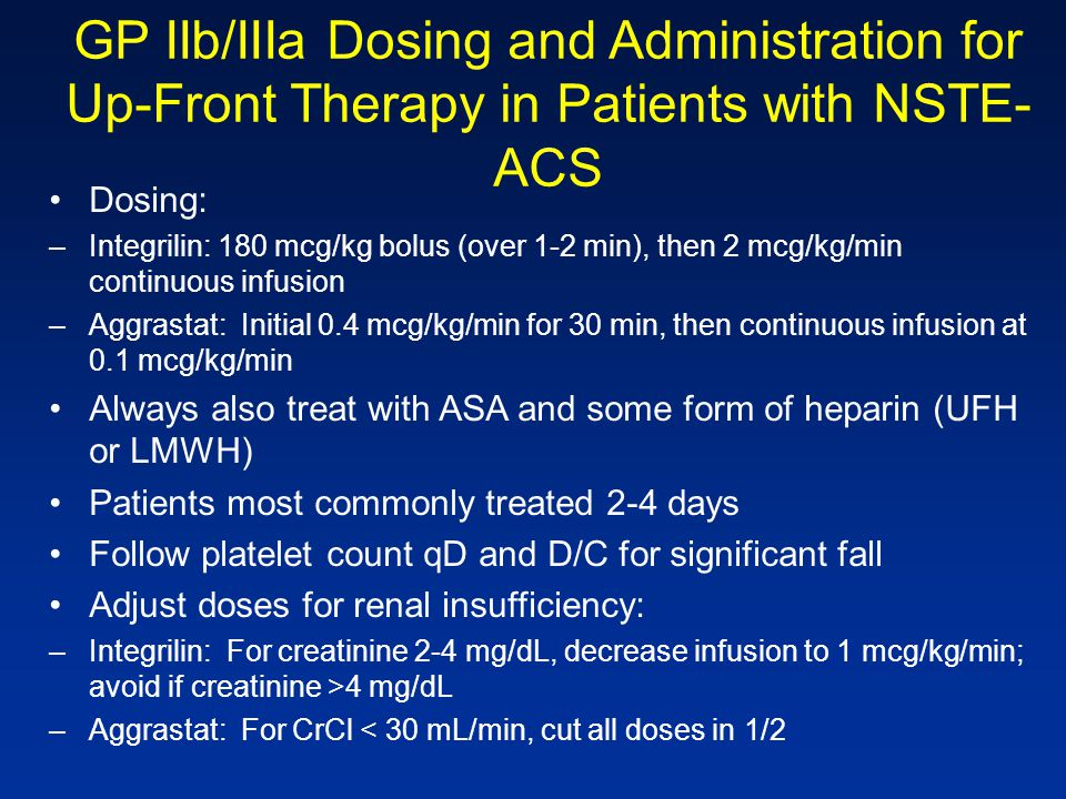 GP IIb/IIIa Dosing and Administration for Up-Front Therapy in Patients with NSTE- ACS Dosing: –Integrilin: 180 mcg/kg bolus (over 1-2 min), then 2 mcg