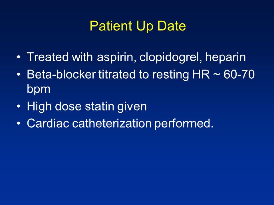 Patient Up Date Treated with aspirin, clopidogrel, heparin Beta-blocker titrated to resting HR ~ 60-70 bpm High dose statin given Cardiac catheterizat