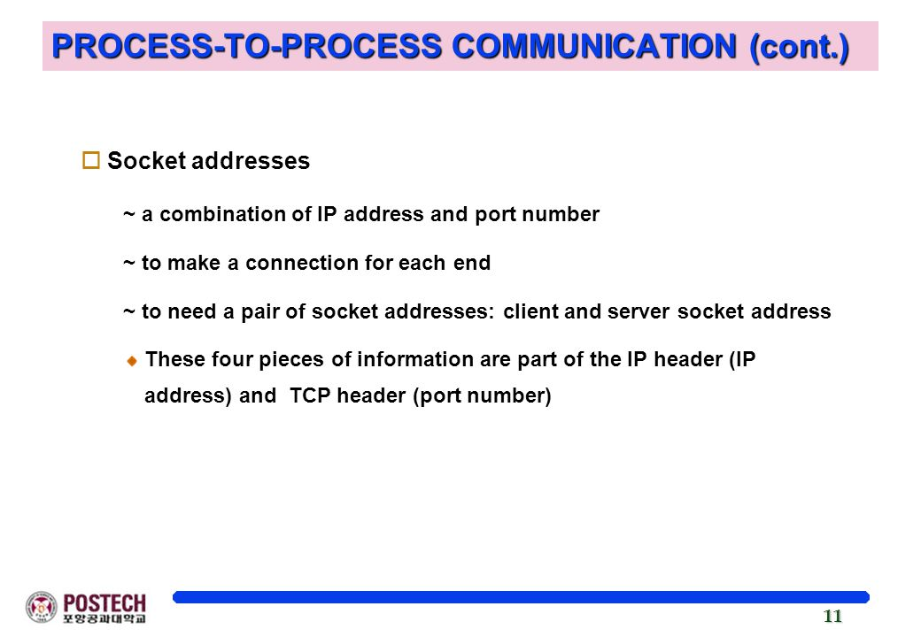 11 PROCESS-TO-PROCESS COMMUNICATION (cont.) oSocket addresses ~ a combination of IP address and port number ~ to make a connection for each end ~ to need a pair of socket addresses: client and server socket address These four pieces of information are part of the IP header (IP address) and TCP header (port number)